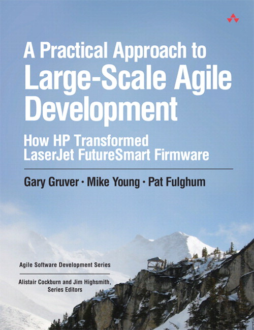 Practical Approach to Large-Scale Agile Development, A: How HP Transformed LaserJet FutureSmart Firmware