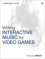 Writing Interactive Music for Video Games: A Composer's Guide