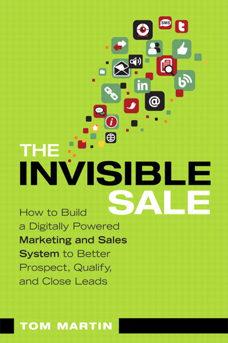 Invisible Sale, The: How to Build a Digitally Powered Marketing and Sales System to Better Prospect, Qualify and Close Leads