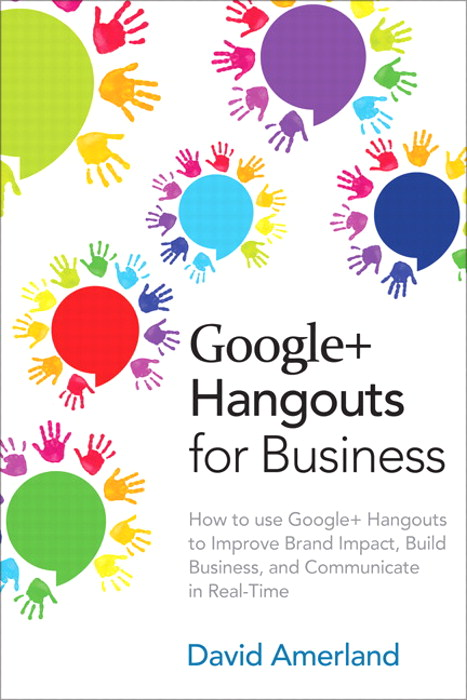 Google+ Hangouts for Business: How to use Google+ Hangouts to Improve Brand Impact, Build Business and Communicate in Real-Time