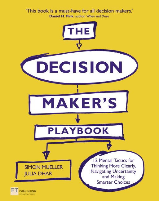 The Decision Maker's Playbook: 12 Tactics for Thinking Clearly, Navigating Uncertainty and Making Smarter Choices