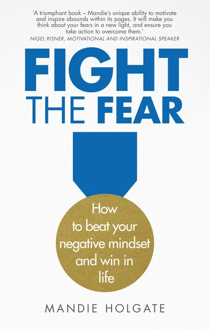 Fight the Fear: How to beat your negative mindset and win in life